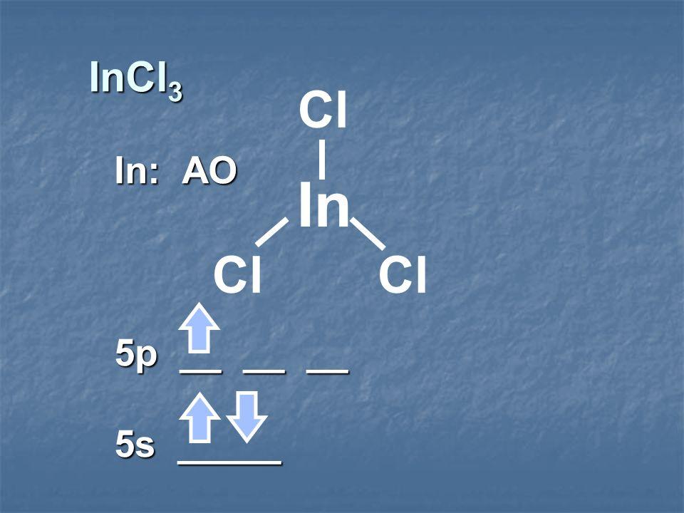 InCl 3 In: AO 5p __ __ __ 5s _____ In Cl