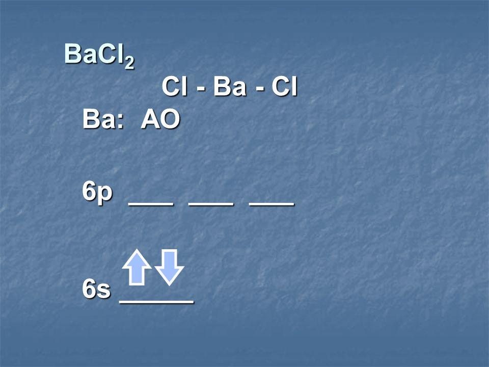 BaCl 2 Cl - Ba - Cl Ba: AO 6p ___ ___ ___ 6s _____