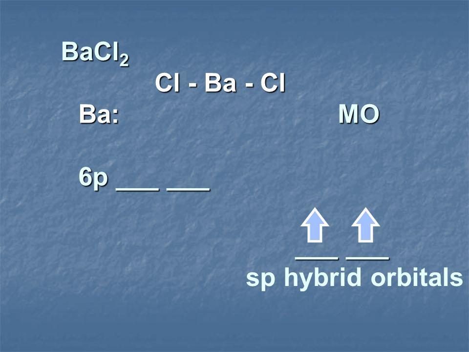 BaCl 2 Cl - Ba - Cl Ba: MO 6p ___ ___ ___ ___ sp hybrid orbitals