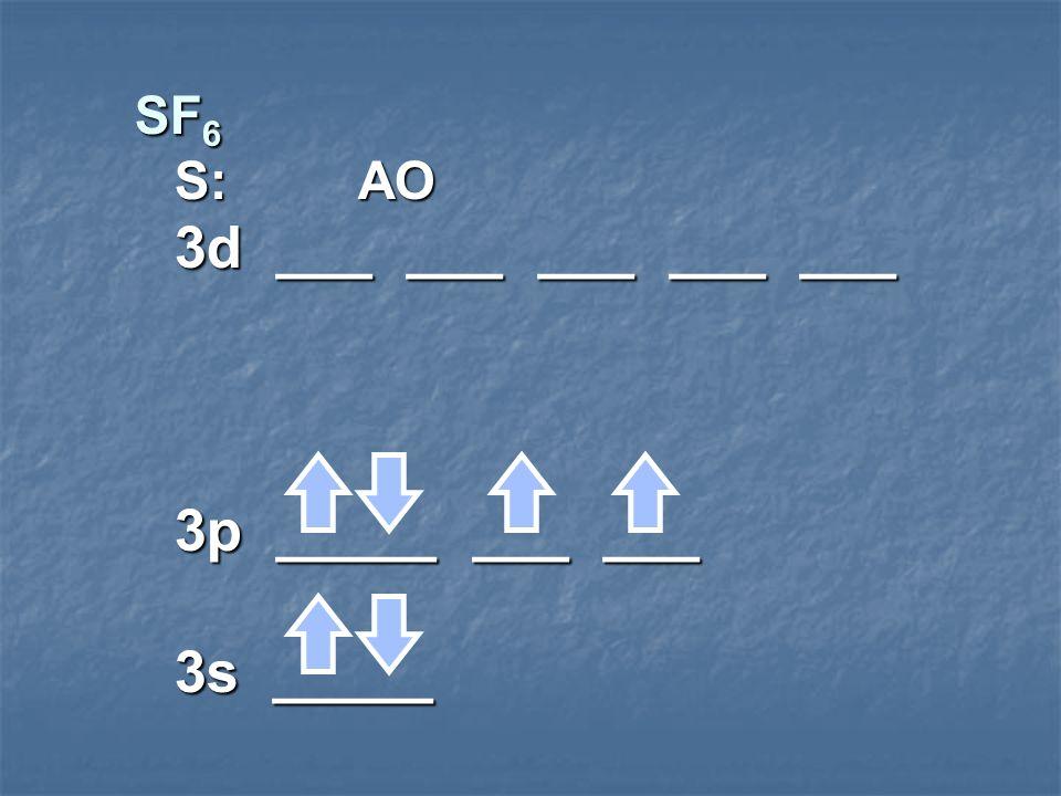 SF 6 S: AO 3d ___ ___ ___ ___ ___ 3p _____ ___ ___ 3s _____