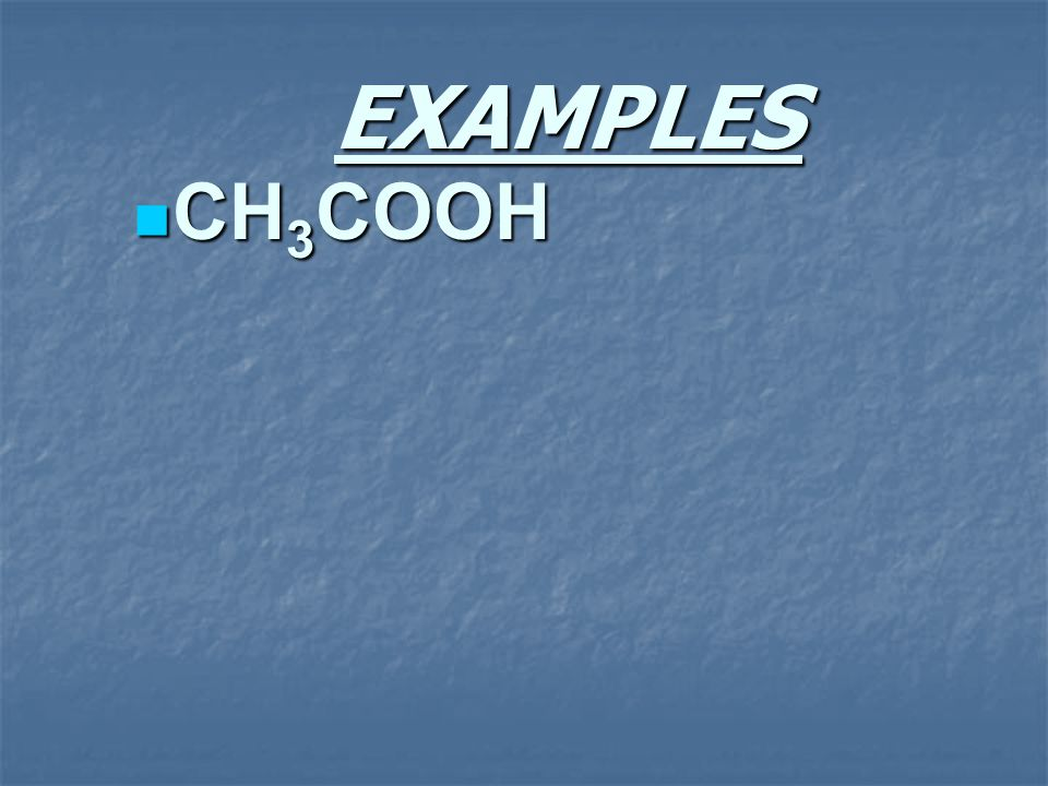 EXAMPLES CH 3 COOH CH 3 COOH