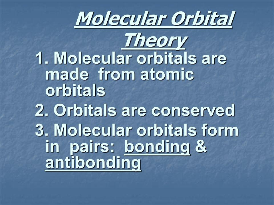 Molecular Orbital Theory 1. Molecular orbitals are made from atomic orbitals 2. Orbitals are conserved 3. Molecular orbitals form in pairs: bonding &