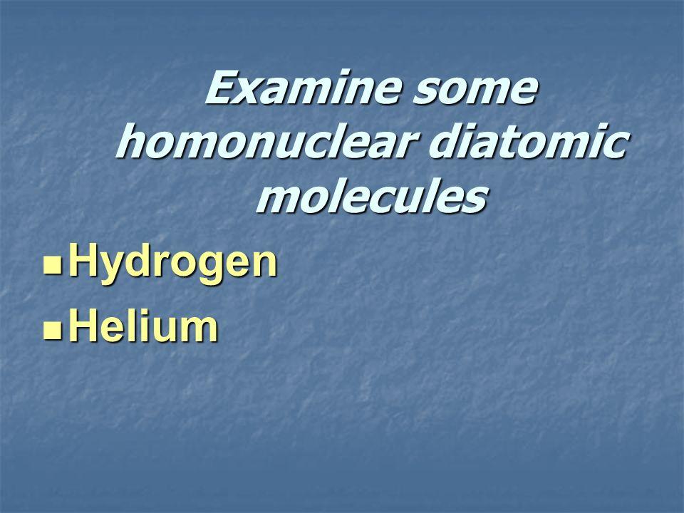 Examine some homonuclear diatomic molecules Hydrogen Hydrogen Helium Helium