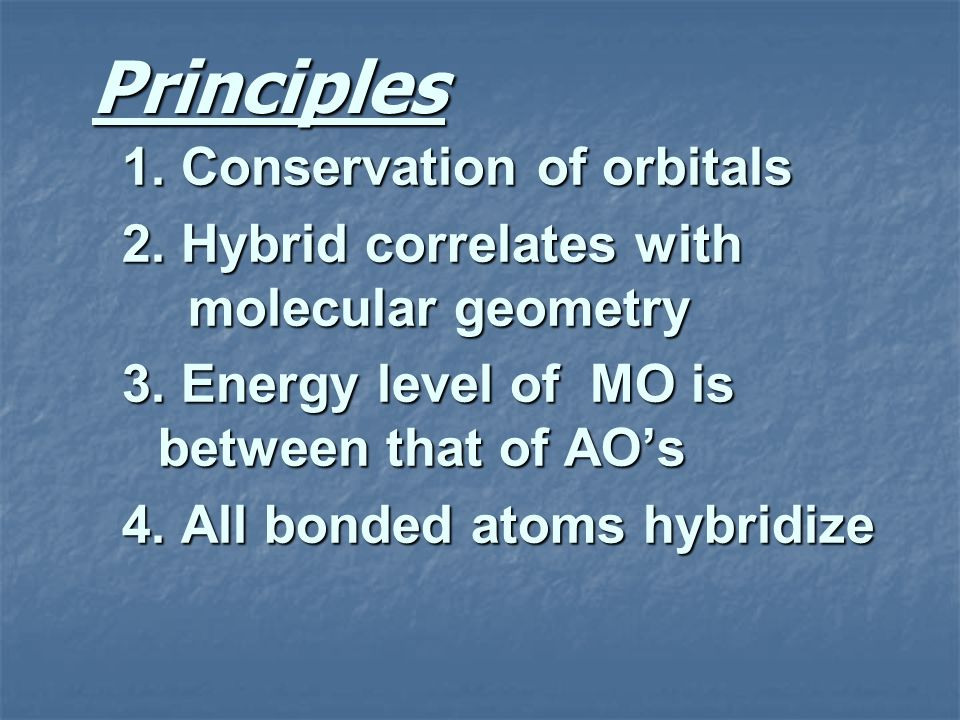 Principles 1. Conservation of orbitals 2. Hybrid correlates with molecular geometry 3. Energy level of MO is between that of AOs 4. All bonded atoms h