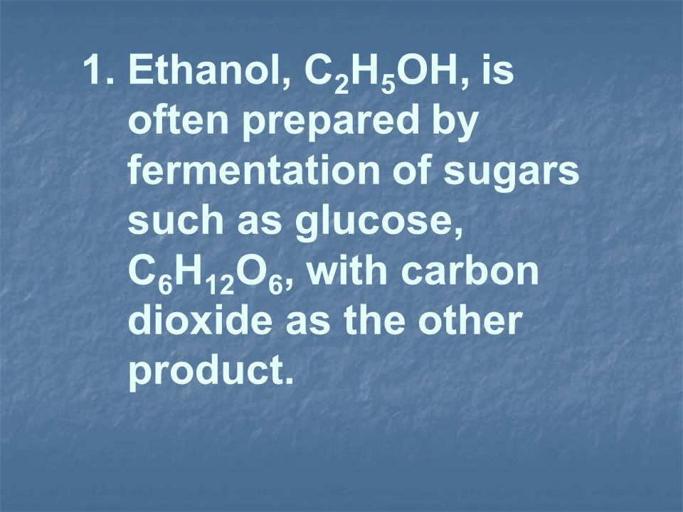 1. Ethanol, C 2 H 5 OH, is often prepared by fermentation of sugars such as glucose, C 6 H 12 O 6, with carbon dioxide as the other product.