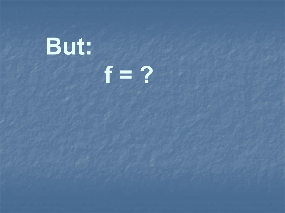 But: f = ?