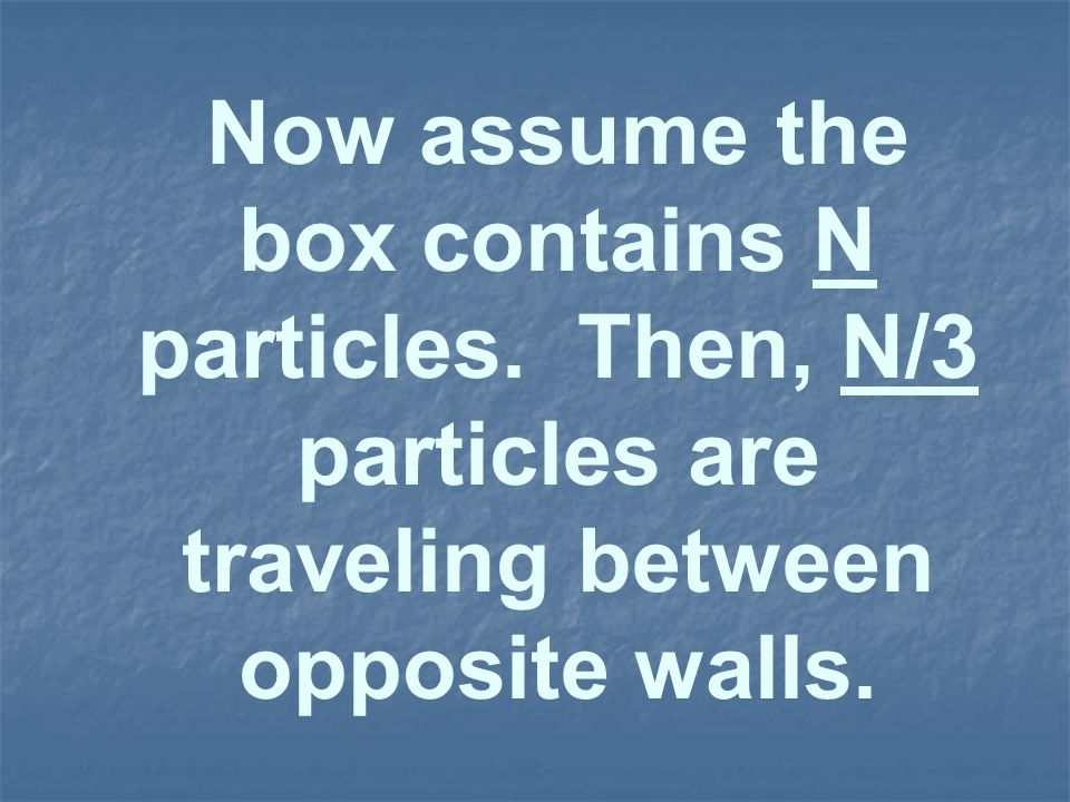 Now assume the box contains N particles. Then, N/3 particles are traveling between opposite walls.