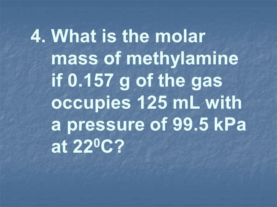4. What is the molar mass of methylamine if 0.157 g of the gas occupies 125 mL with a pressure of 99.5 kPa at 22 0 C?