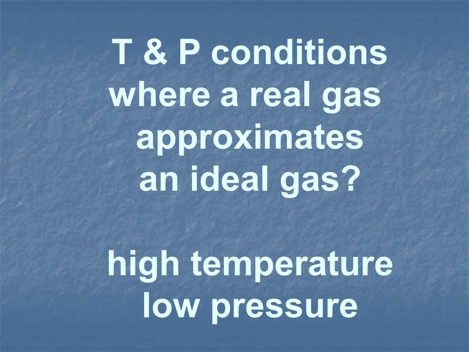 T & P conditions where a real gas approximates an ideal gas? high temperature low pressure