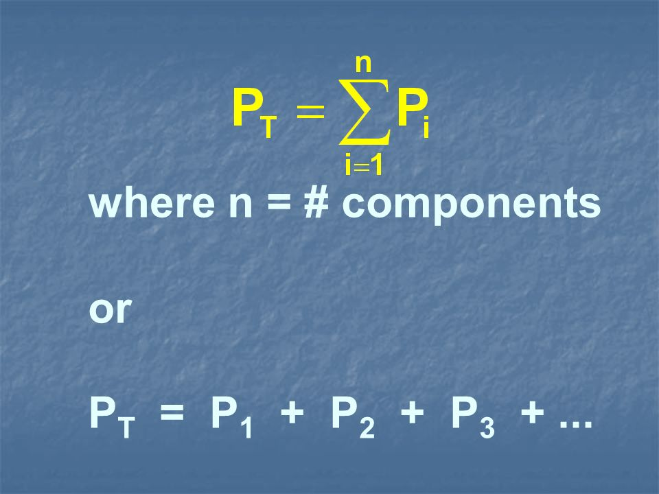 where n = # components or P T = P 1 + P 2 + P 3 +...