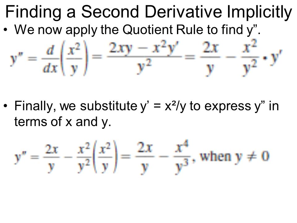 Finding a Second Derivative Implicitly We now apply the Quotient Rule to find y. Finally, we substitute y = x²/y to express y in terms of x and y.