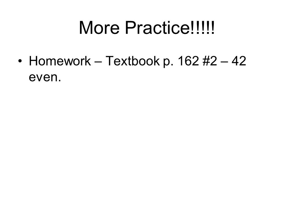 More Practice!!!!! Homework – Textbook p. 162 #2 – 42 even.