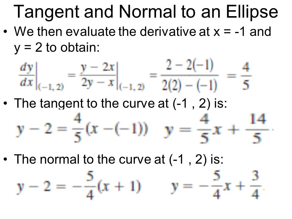 Tangent and Normal to an Ellipse We then evaluate the derivative at x = -1 and y = 2 to obtain: The tangent to the curve at (-1, 2) is: The normal to