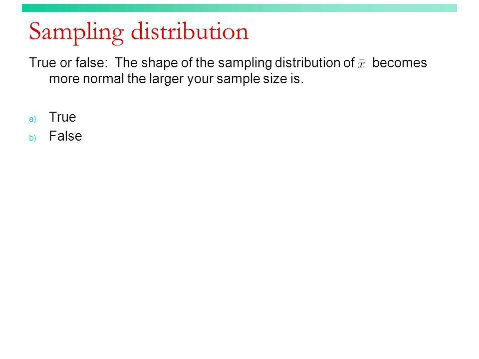 Sampling distribution True or false: The shape of the sampling distribution of becomes more normal the larger your sample size is. a) True b) False