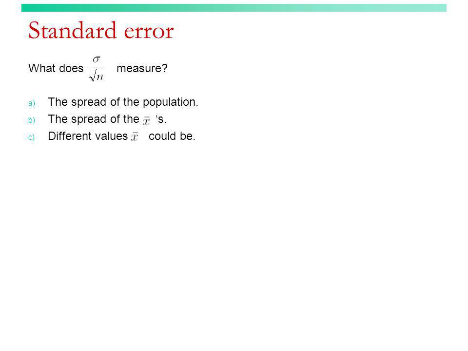 Standard error What does measure? a) The spread of the population. b) The spread of the s. c) Different values could be.