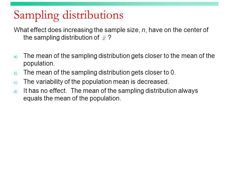 Sampling distributions What effect does increasing the sample size, n, have on the center of the sampling distribution of ? a) The mean of the samplin