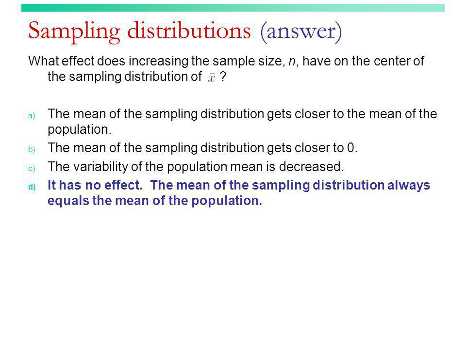 Sampling distributions (answer) What effect does increasing the sample size, n, have on the center of the sampling distribution of ? a) The mean of th