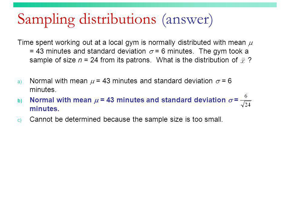 Sampling distributions (answer) Time spent working out at a local gym is normally distributed with mean = 43 minutes and standard deviation = 6 minute