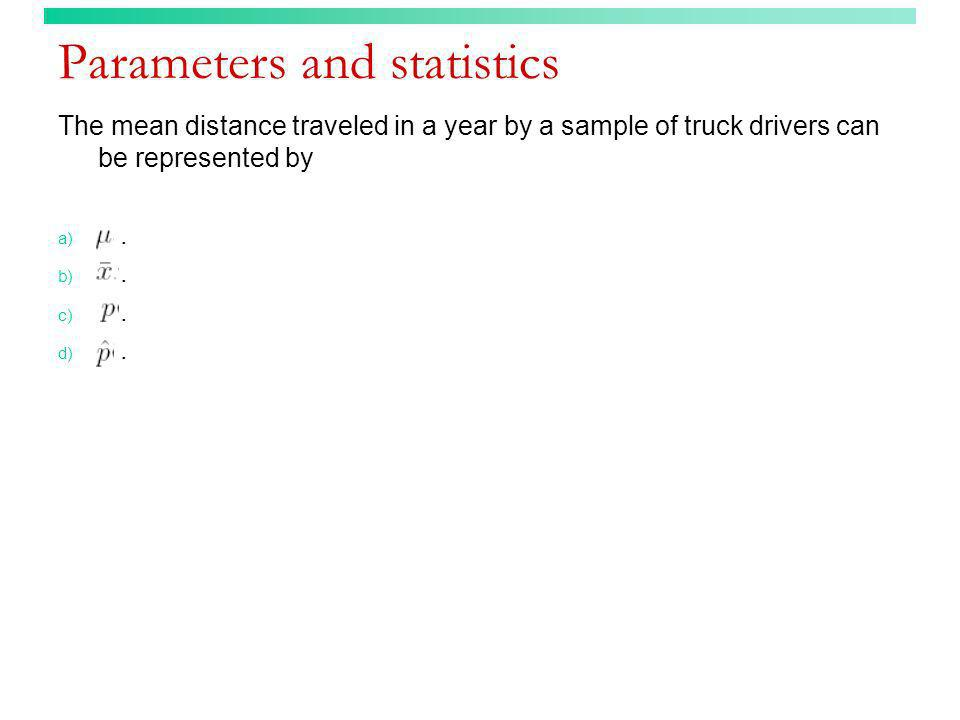 Parameters and statistics The mean distance traveled in a year by a sample of truck drivers can be represented by a). b). c). d).