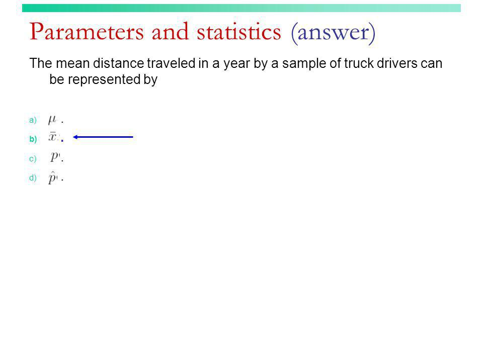 Parameters and statistics (answer) The mean distance traveled in a year by a sample of truck drivers can be represented by a). b). c). d).