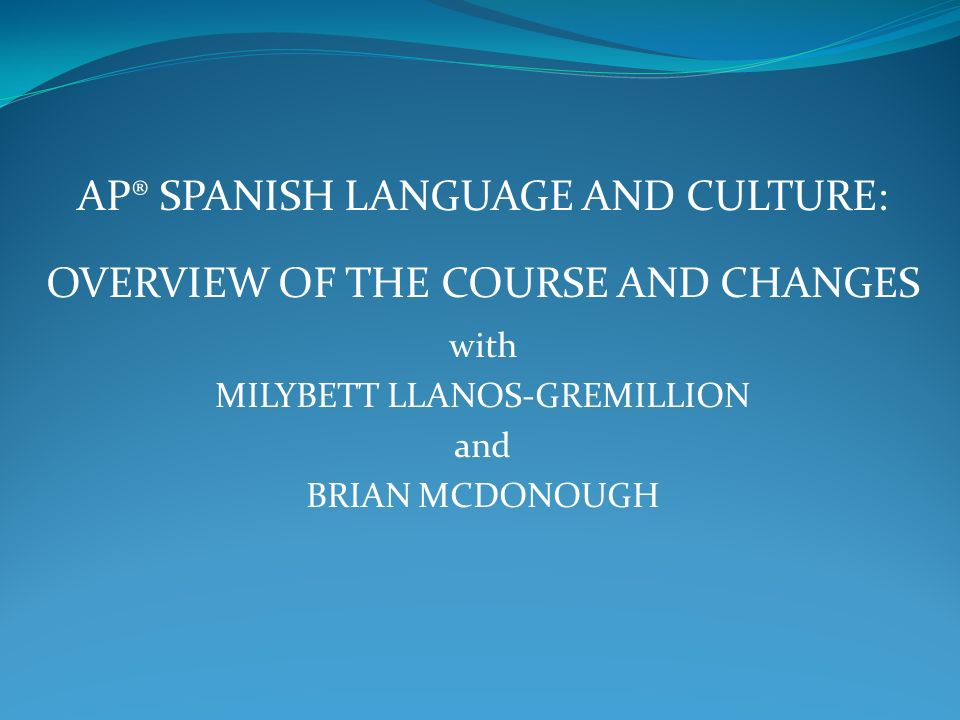 AP® SPANISH LANGUAGE AND CULTURE: OVERVIEW OF THE COURSE AND CHANGES with MILYBETT LLANOS-GREMILLION and BRIAN MCDONOUGH
