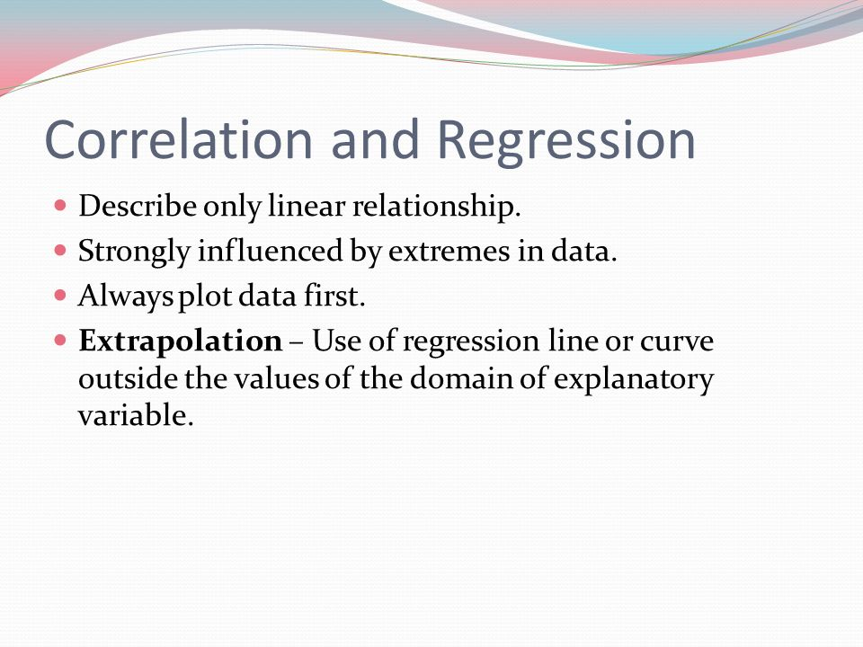 Correlation and Regression Describe only linear relationship. Strongly influenced by extremes in data. Always plot data first. Extrapolation – Use of