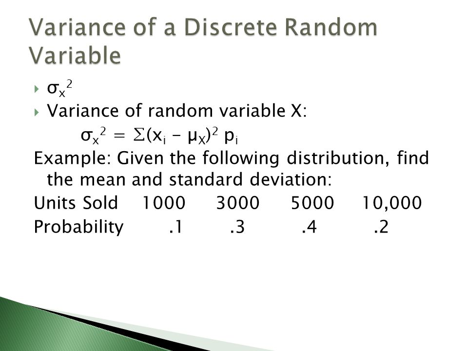 σ x 2 Variance of random variable X: σ x 2 = (x i - µ X ) 2 p i Example: Given the following distribution, find the mean and standard deviation: Units Sold ,000 Probability