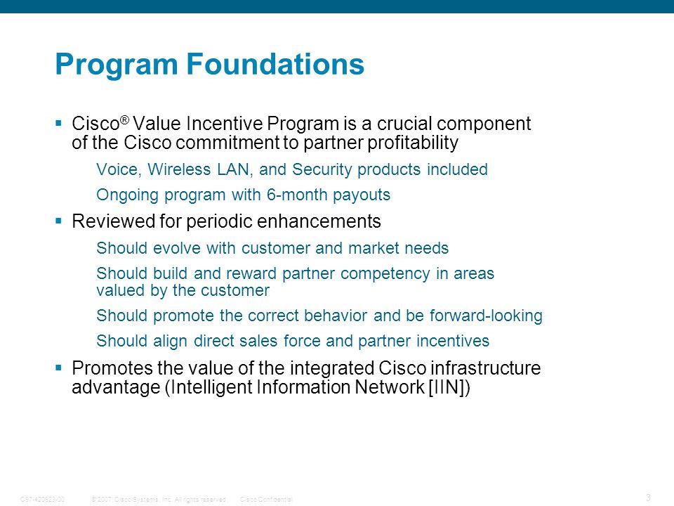 © 2007 Cisco Systems, Inc. All rights reserved.Cisco ConfidentialC97-420923-00 3 Program Foundations Cisco ® Value Incentive Program is a crucial comp