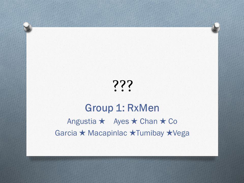 ??? Group 1: RxMen Angustia Ayes Chan Co Garcia Macapinlac Tumibay Vega