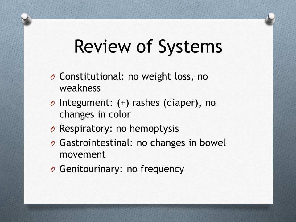 Review of Systems O Constitutional: no weight loss, no weakness O Integument: (+) rashes (diaper), no changes in color O Respiratory: no hemoptysis O