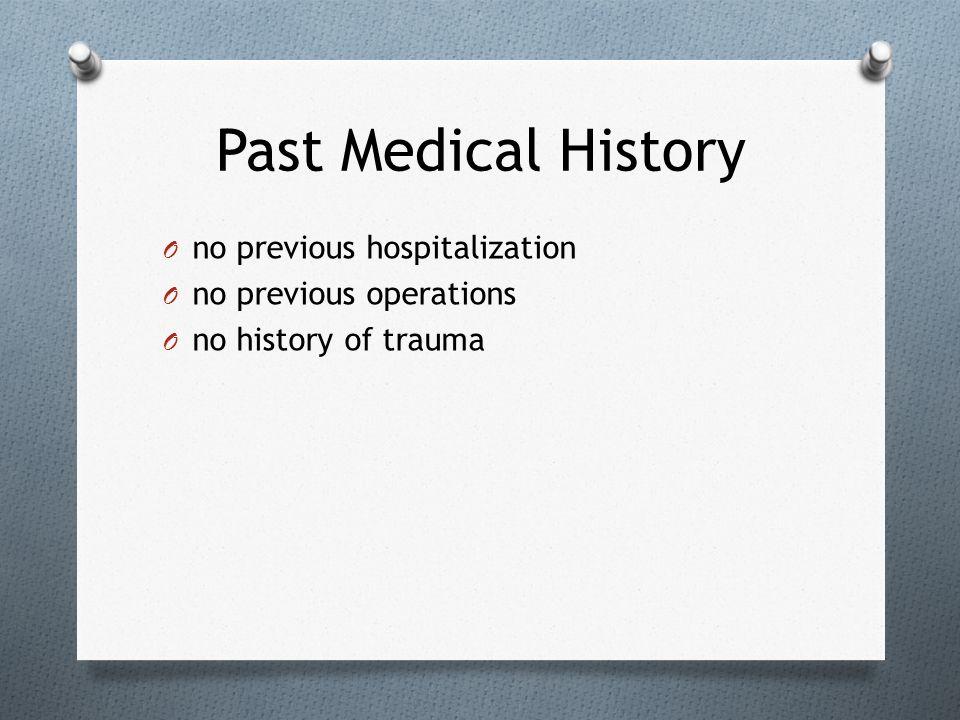 Past Medical History O no previous hospitalization O no previous operations O no history of trauma