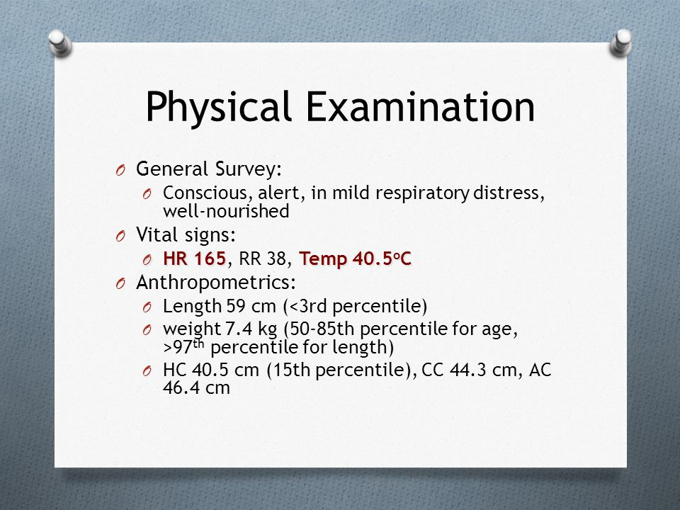 Physical Examination O General Survey: O Conscious, alert, in mild respiratory distress, well-nourished O Vital signs: O HR 165Temp 40.5 o C O HR 165,