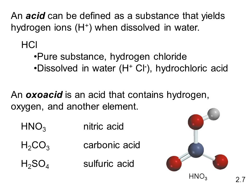 An acid can be defined as a substance that yields hydrogen ions (H + ) when dissolved in water. HCl Pure substance, hydrogen chloride Dissolved in wat