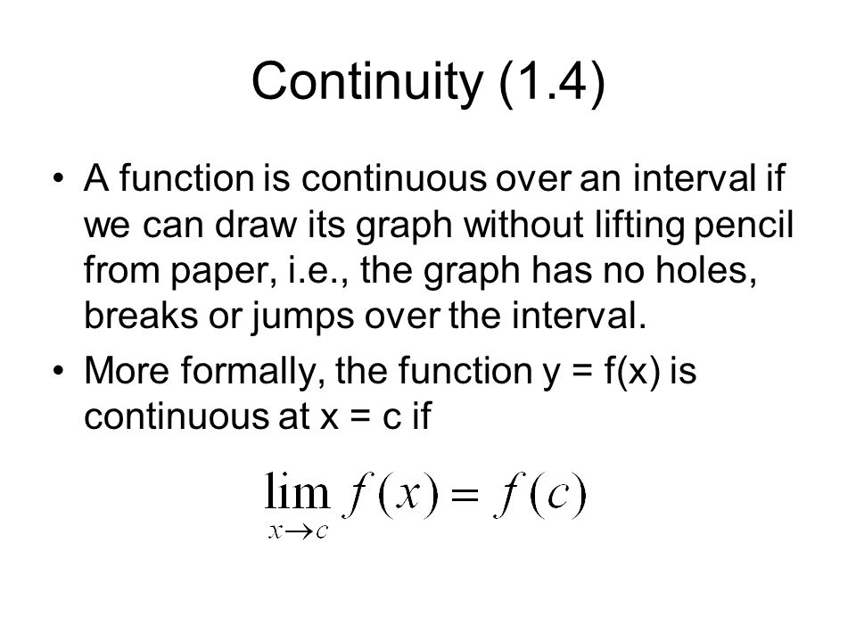 Continuity (1.4) A function is continuous over an interval if we can draw its graph without lifting pencil from paper, i.e., the graph has no holes, breaks or jumps over the interval.