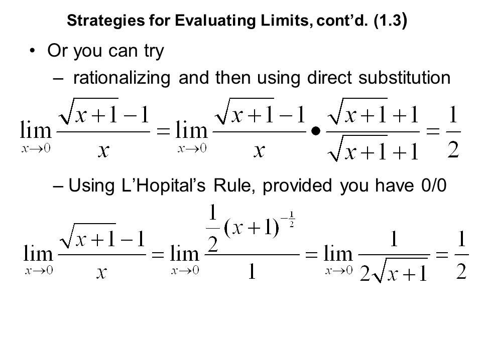 Strategies for Evaluating Limits, contd. (1.3 ) Or you can try – rationalizing and then using direct substitution –Using LHopitals Rule, provided you