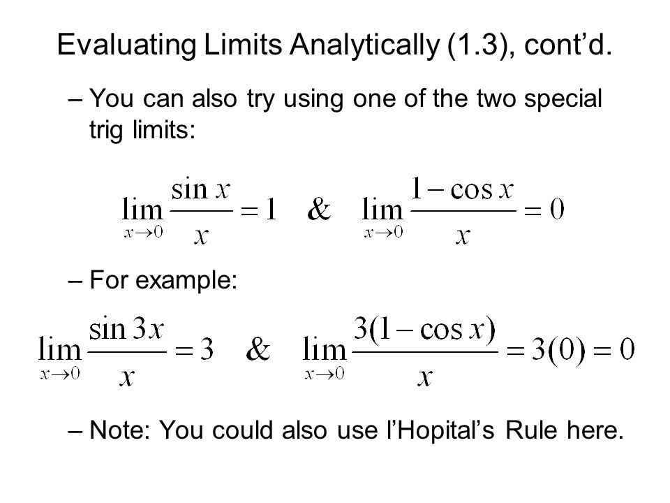 Evaluating Limits Analytically (1.3), contd. –You can also try using one of the two special trig limits: –For example: –Note: You could also use lHopi
