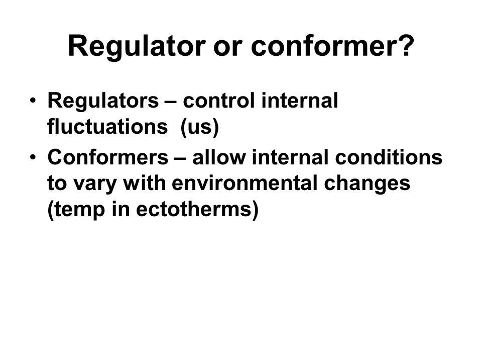 Regulator or conformer? Regulators – control internal fluctuations (us) Conformers – allow internal conditions to vary with environmental changes (tem