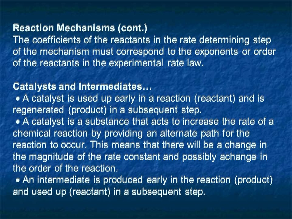 Reaction Mechanisms (cont.) The coefficients of the reactants in the rate determining step of the mechanism must correspond to the exponents or order of the reactants in the experimental rate law.