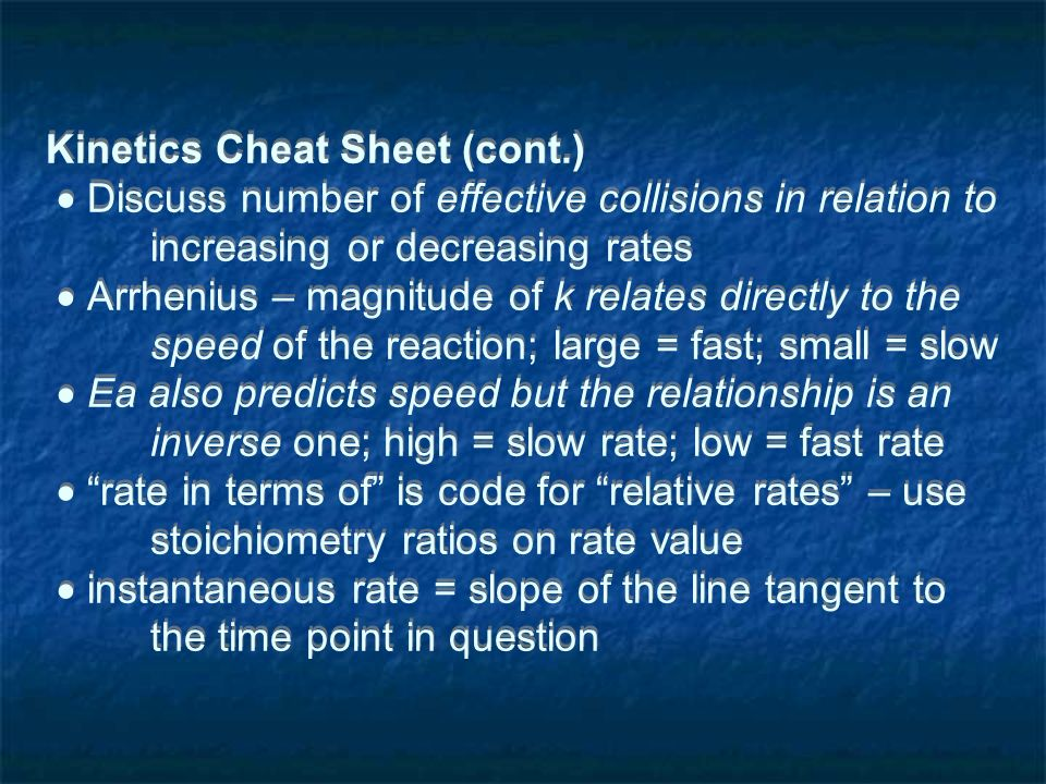 Kinetics Cheat Sheet (cont.) Discuss number of effective collisions in relation to increasing or decreasing rates Arrhenius – magnitude of k relates directly to the speed of the reaction; large = fast; small = slow Ea also predicts speed but the relationship is an inverse one; high = slow rate; low = fast rate rate in terms of is code for relative rates – use stoichiometry ratios on rate value instantaneous rate = slope of the line tangent to the time point in question