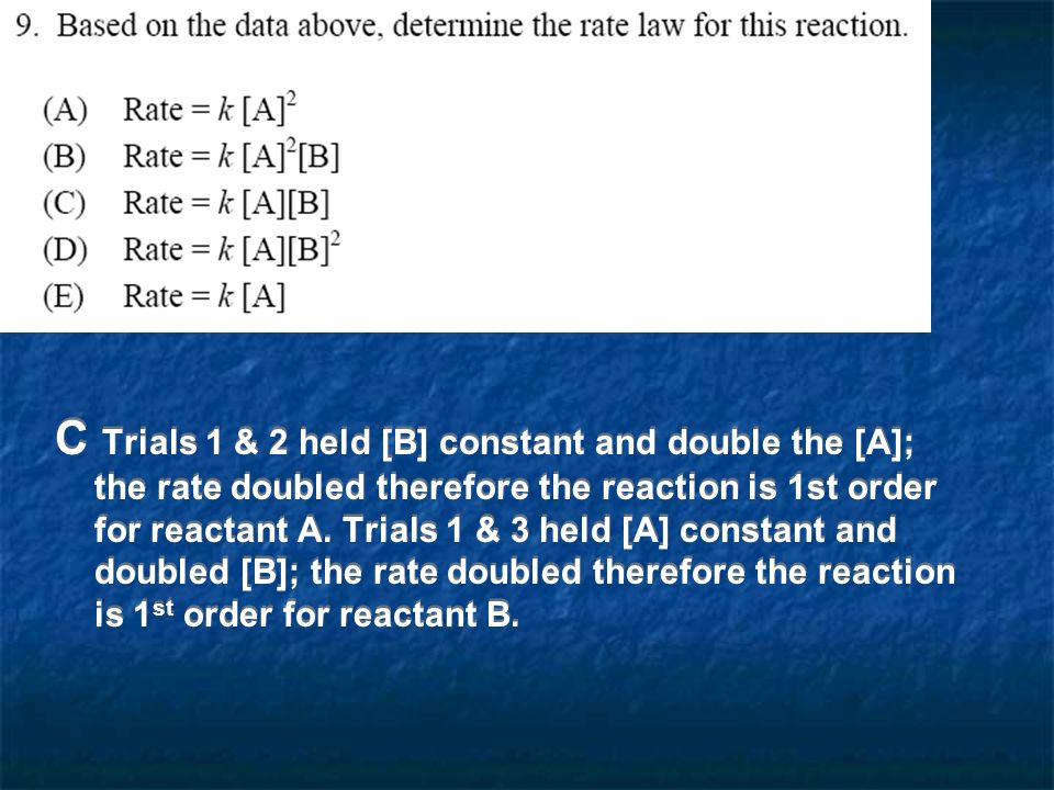 C Trials 1 & 2 held [B] constant and double the [A]; the rate doubled therefore the reaction is 1st order for reactant A.