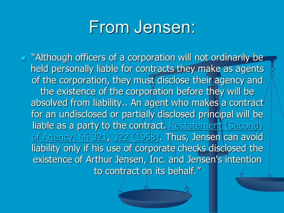 From Jensen: Although officers of a corporation will not ordinarily be held personally liable for contracts they make as agents of the corporation, they must disclose their agency and the existence of the corporation before they will be absolved from liability..