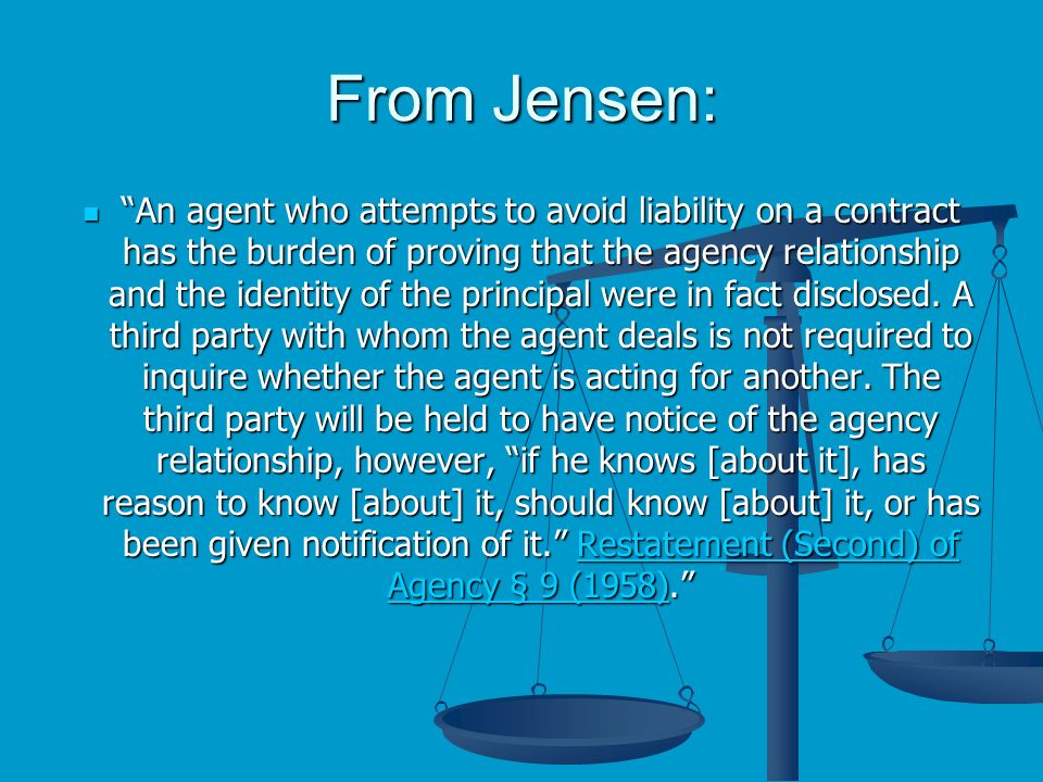 From Jensen: An agent who attempts to avoid liability on a contract has the burden of proving that the agency relationship and the identity of the principal were in fact disclosed.