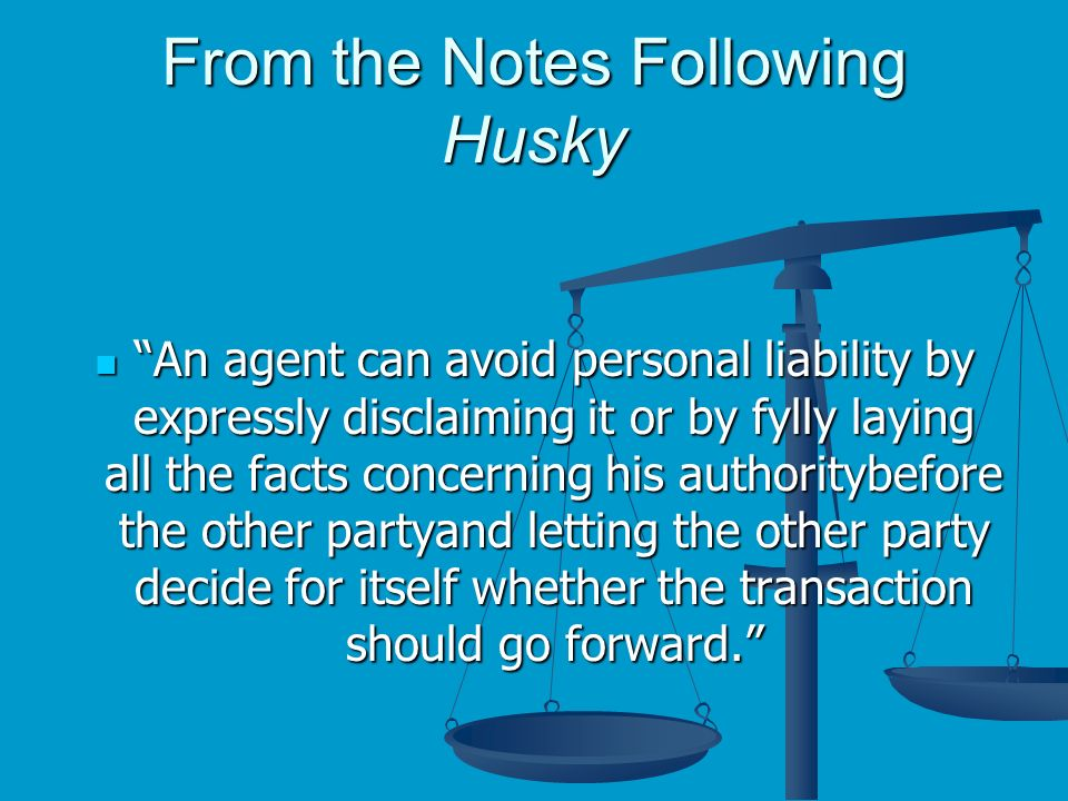 From the Notes Following Husky An agent can avoid personal liability by expressly disclaiming it or by fylly laying all the facts concerning his authoritybefore the other partyand letting the other party decide for itself whether the transaction should go forward.