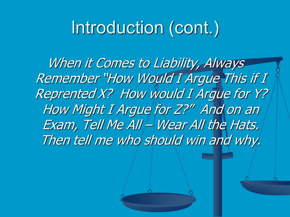 Introduction (cont.) When it Comes to Liability, Always Remember How Would I Argue This if I Reprented X.