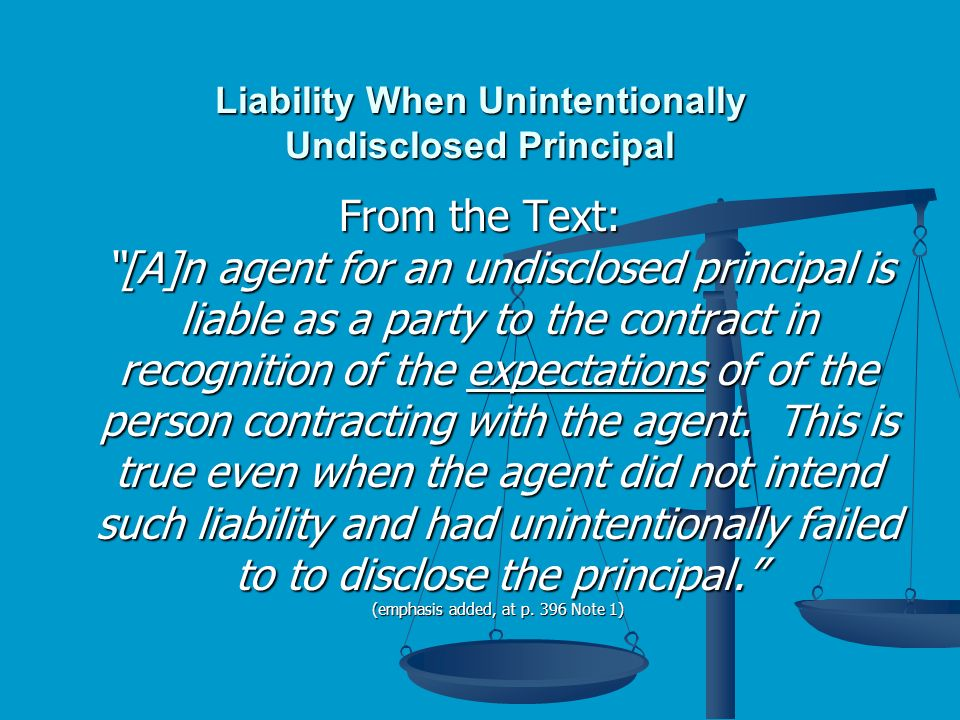 Liability When Unintentionally Undisclosed Principal From the Text: [A]n agent for an undisclosed principal is liable as a party to the contract in recognition of the expectations of of the person contracting with the agent.