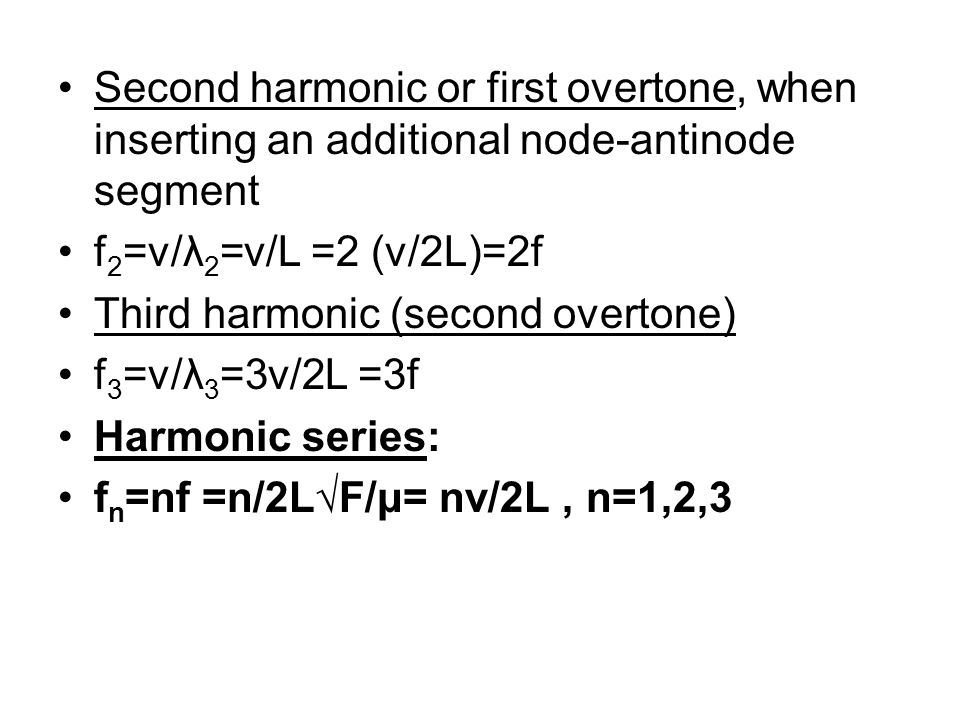 Second harmonic or first overtone, when inserting an additional node-antinode segment f 2 =v/λ 2 =v/L =2 (v/2L)=2f Third harmonic (second overtone) f