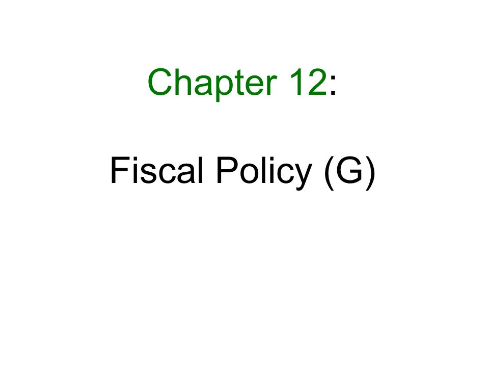 Chapter 12: Fiscal Policy (G)