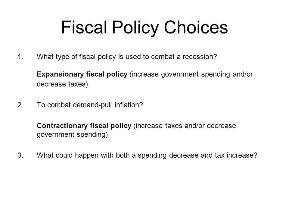 Fiscal Policy Choices 1.What type of fiscal policy is used to combat a recession.