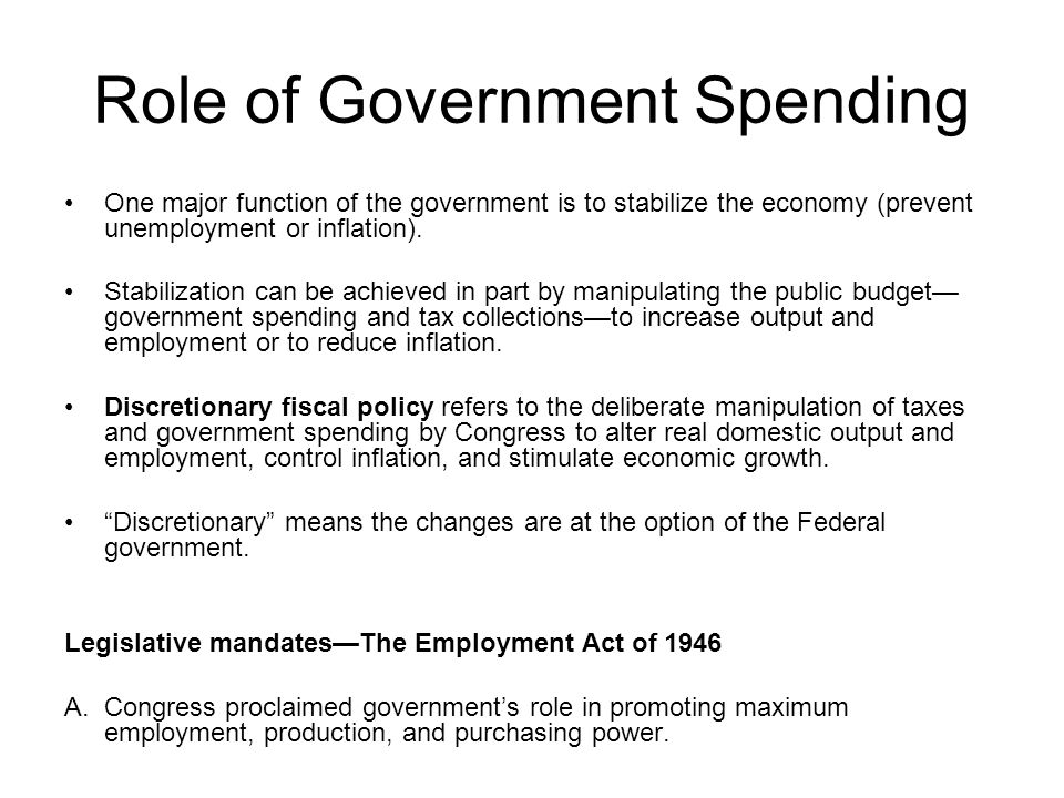 Role of Government Spending One major function of the government is to stabilize the economy (prevent unemployment or inflation).