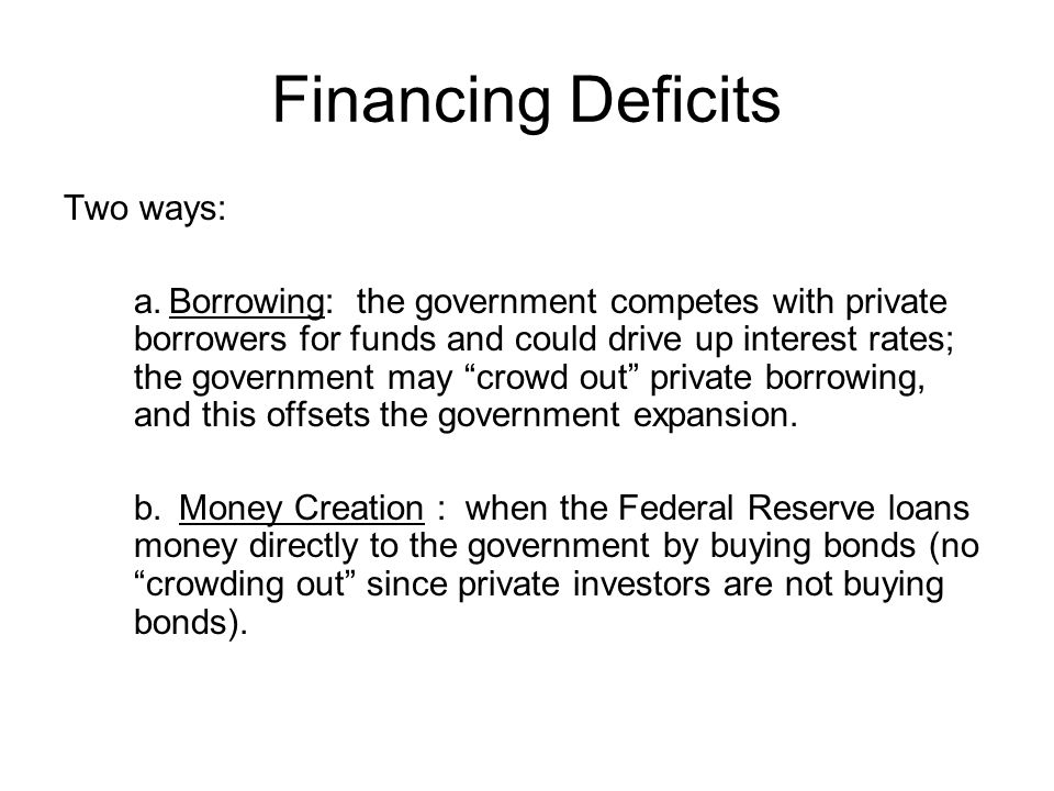 Financing Deficits Two ways: a.Borrowing: the government competes with private borrowers for funds and could drive up interest rates; the government may crowd out private borrowing, and this offsets the government expansion.